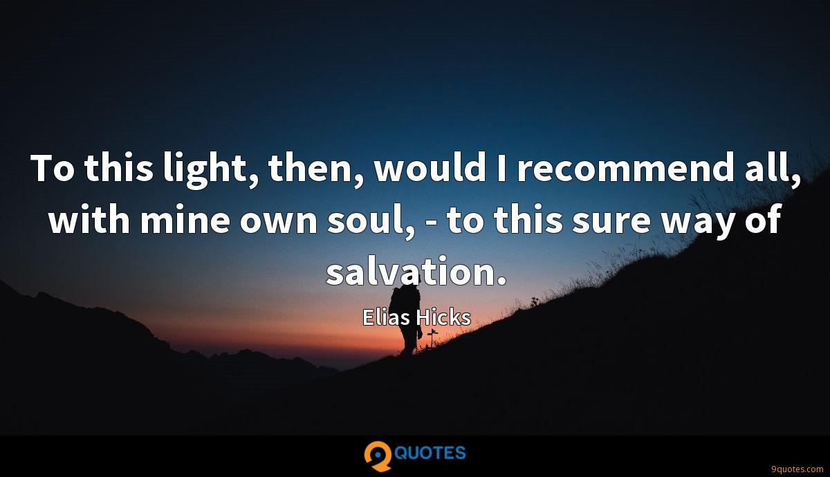 To this light, then, would I recommend all, with mine own soul, - to this sure way of salvation.