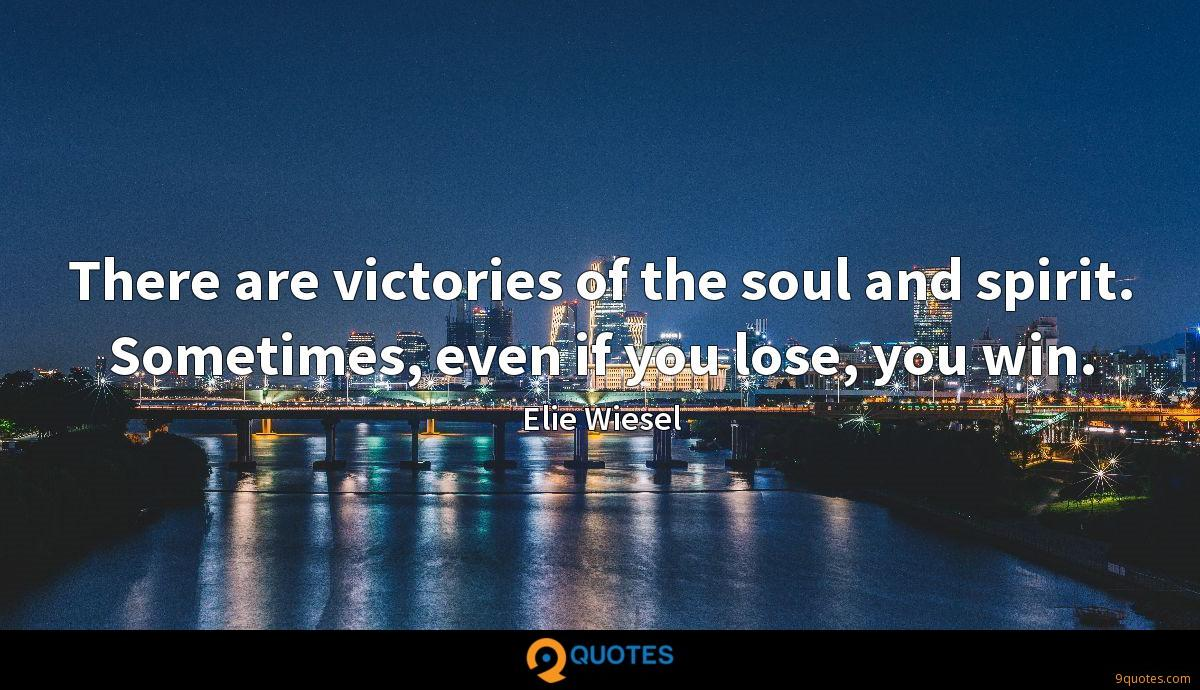 There are victories of the soul and spirit. Sometimes, even if you lose, you win.