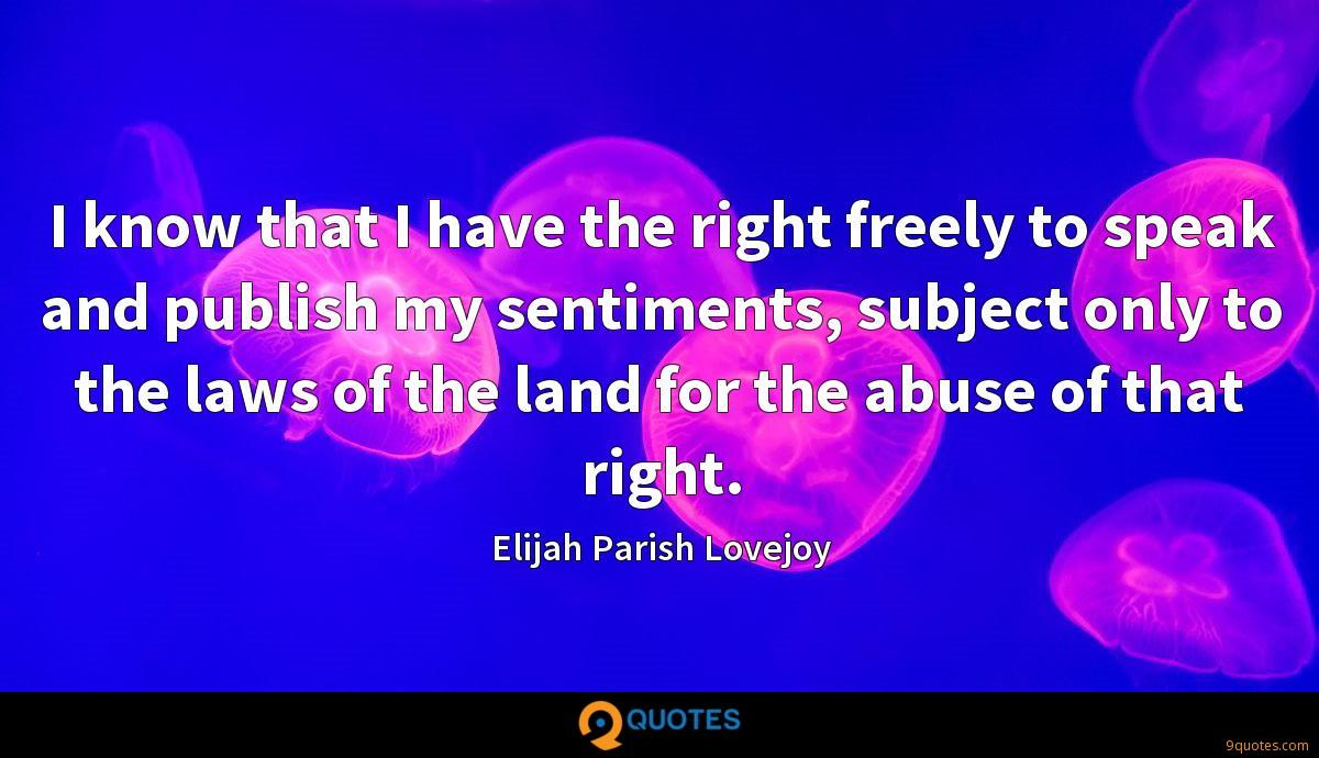 I know that I have the right freely to speak and publish my sentiments, subject only to the laws of the land for the abuse of that right.