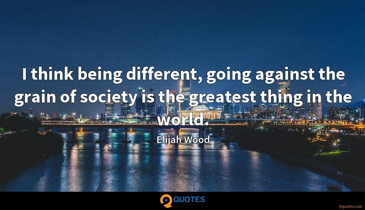 I think being different, going against the grain of society is the greatest thing in the world.