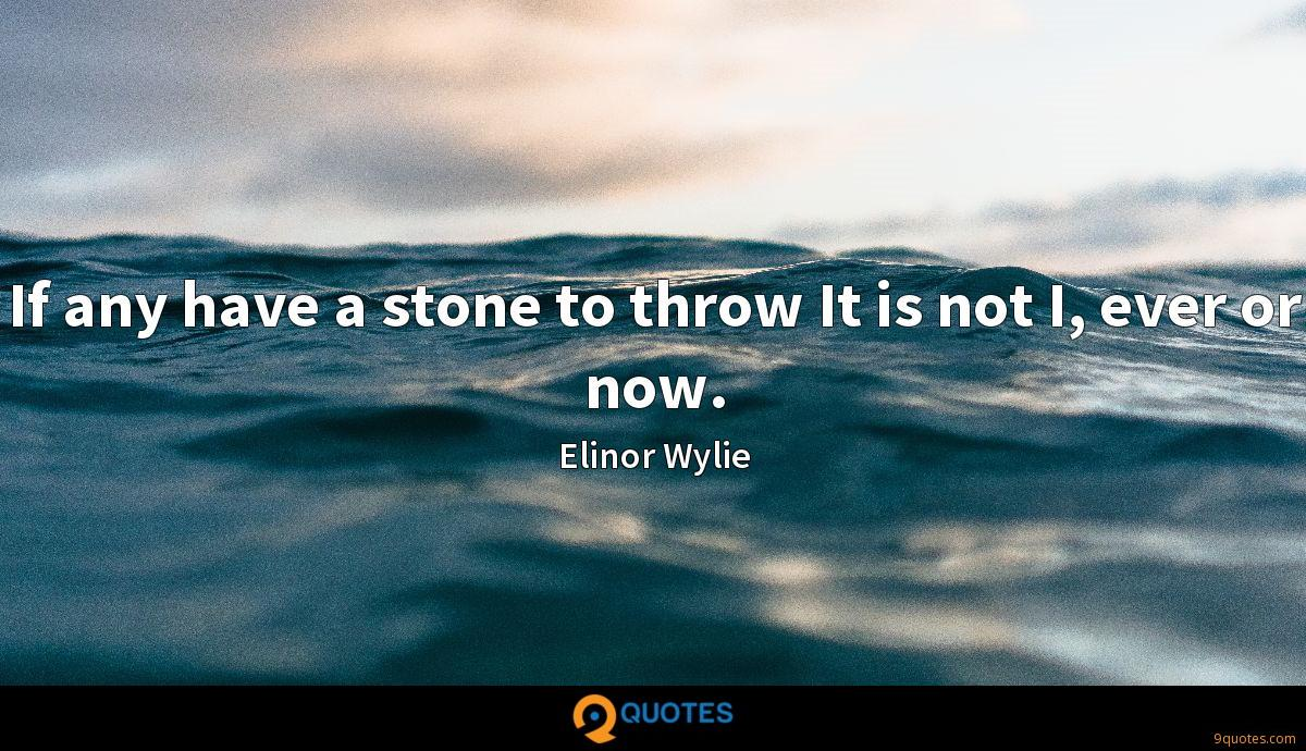 If any have a stone to throw It is not I, ever or now.