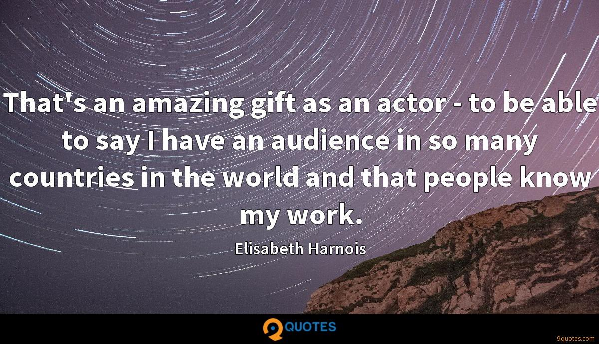 That's an amazing gift as an actor - to be able to say I have an audience in so many countries in the world and that people know my work.