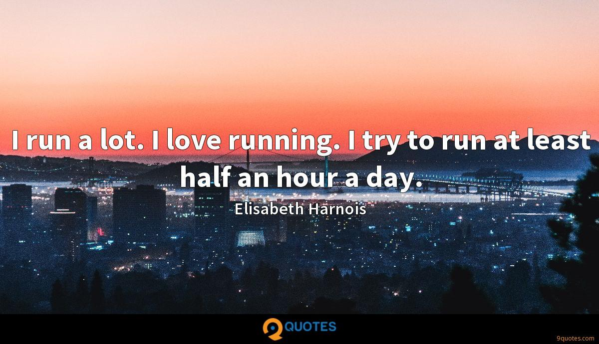 I run a lot. I love running. I try to run at least half an hour a day.