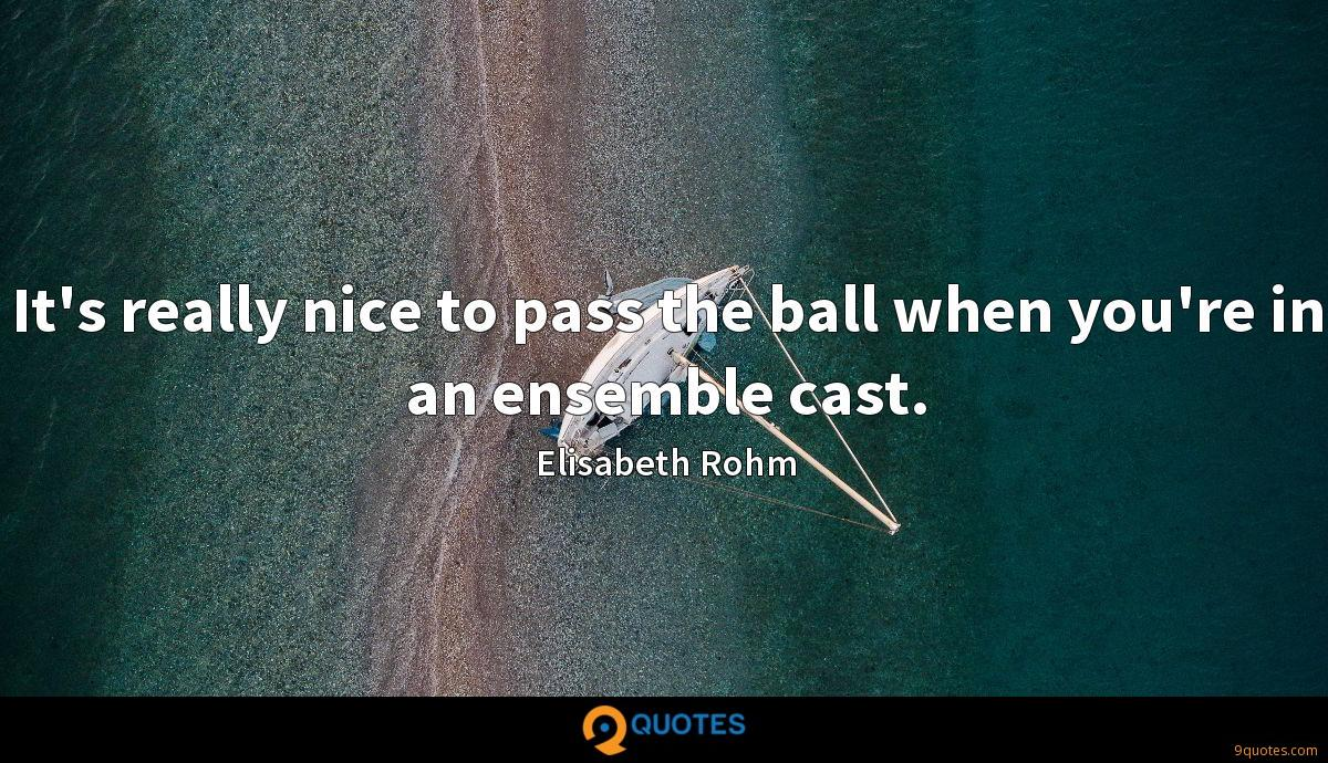 It's really nice to pass the ball when you're in an ensemble cast.