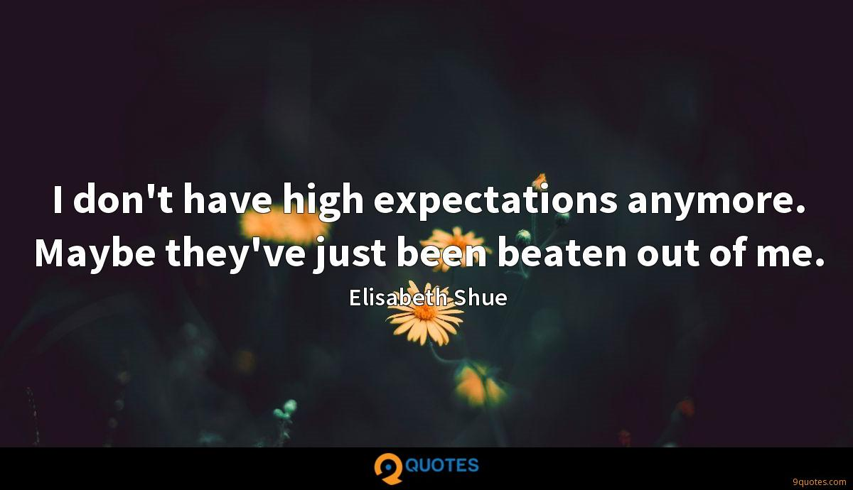 I don't have high expectations anymore. Maybe they've just been beaten out of me.