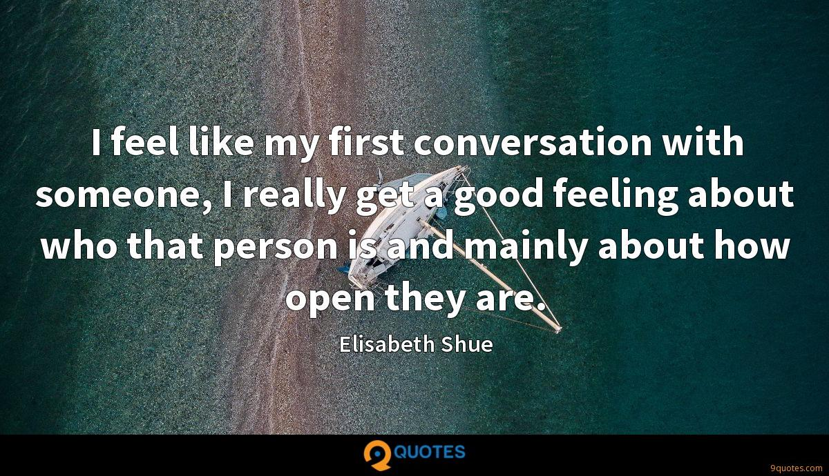 I feel like my first conversation with someone, I really get a good feeling about who that person is and mainly about how open they are.