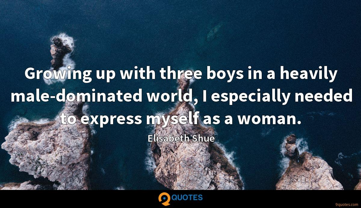 Growing up with three boys in a heavily male-dominated world, I especially needed to express myself as a woman.