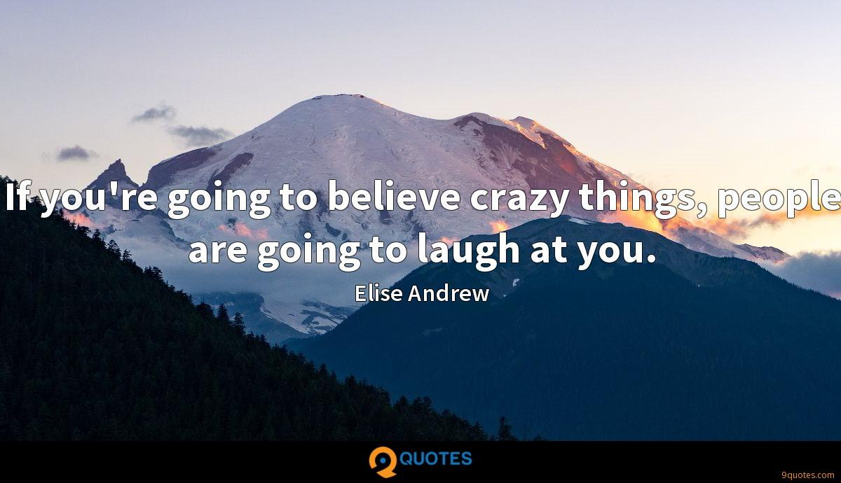 If you're going to believe crazy things, people are going to laugh at you.