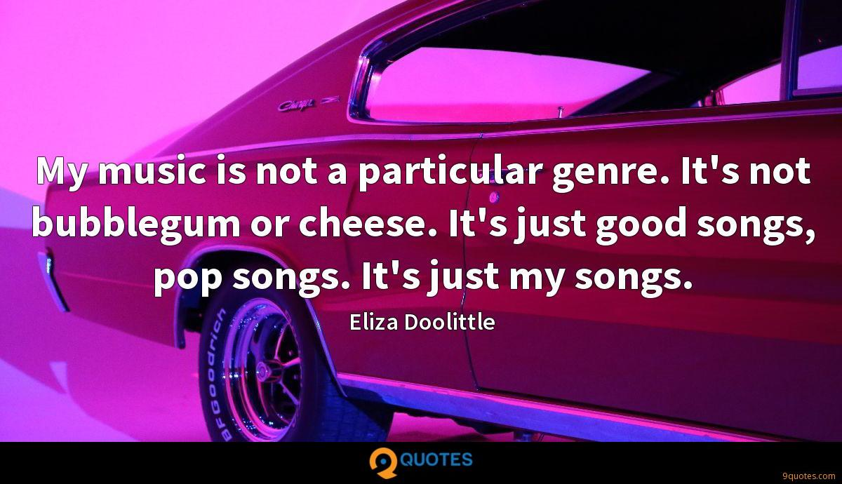 My music is not a particular genre. It's not bubblegum or cheese. It's just good songs, pop songs. It's just my songs.