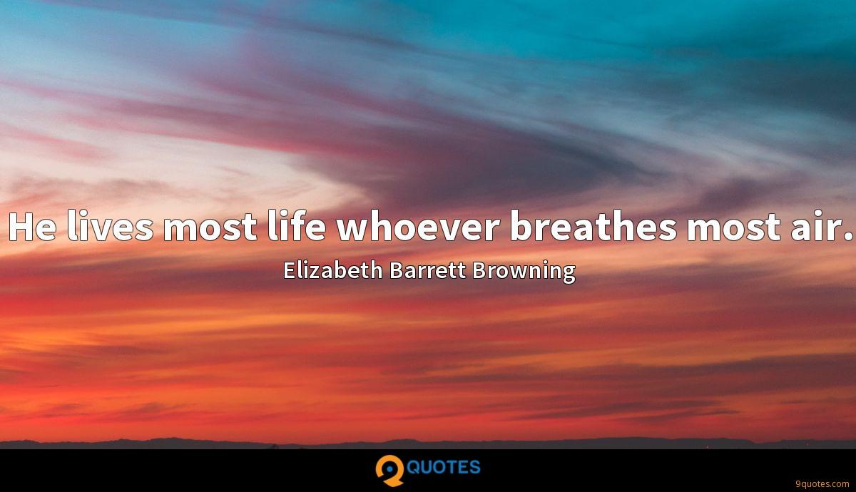 He lives most life whoever breathes most air.