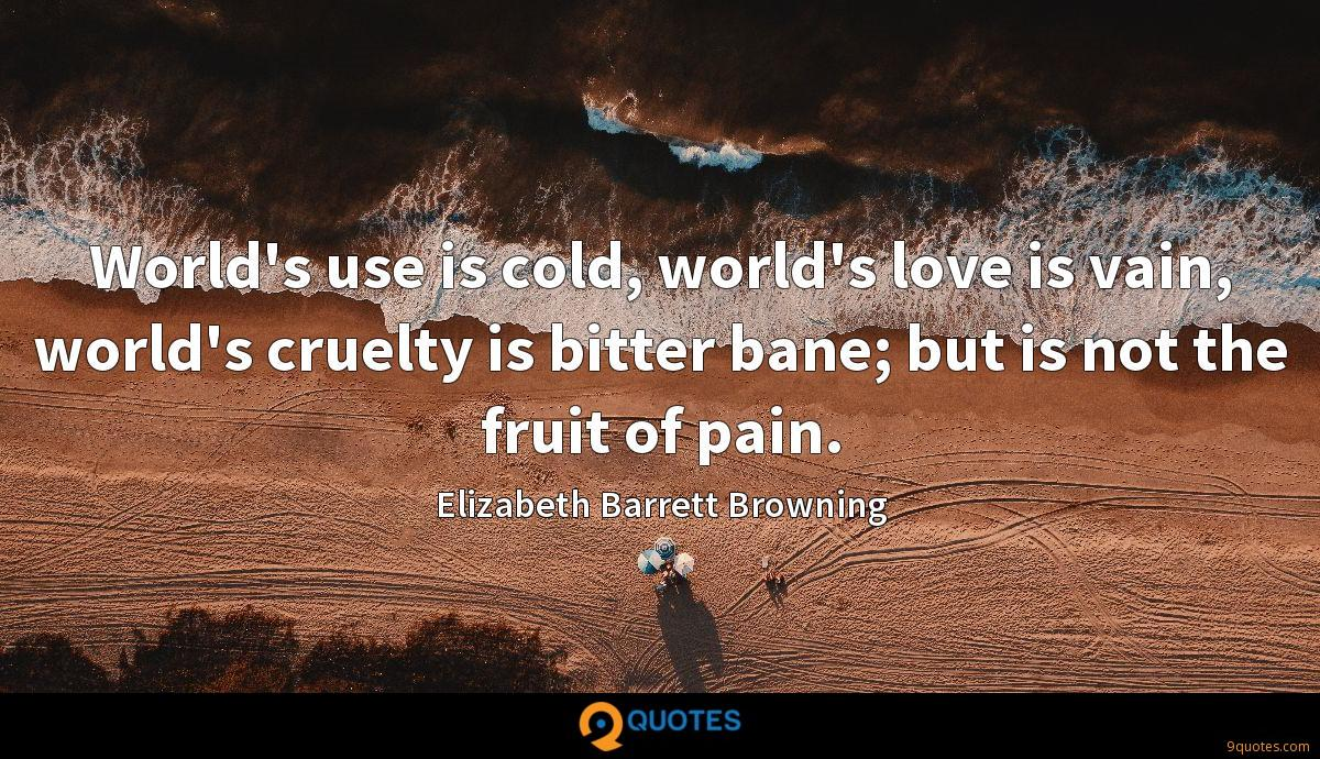 World's use is cold, world's love is vain, world's cruelty is bitter bane; but is not the fruit of pain.
