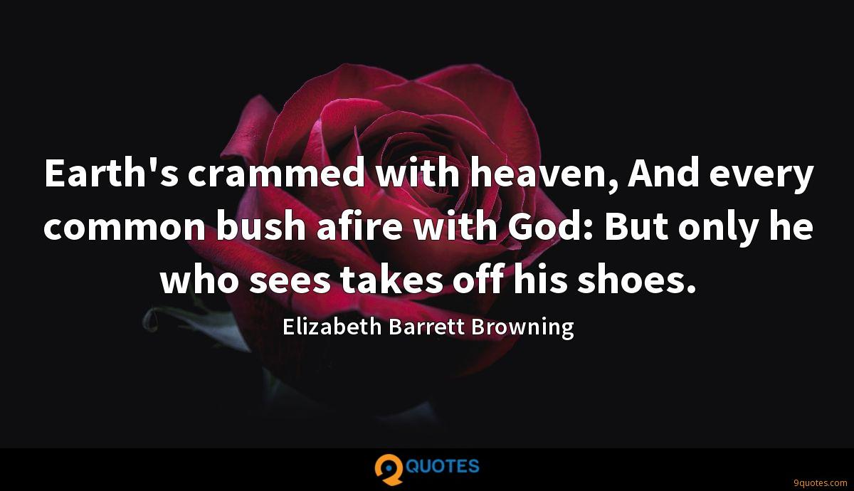 Earth's crammed with heaven, And every common bush afire with God: But only he who sees takes off his shoes.