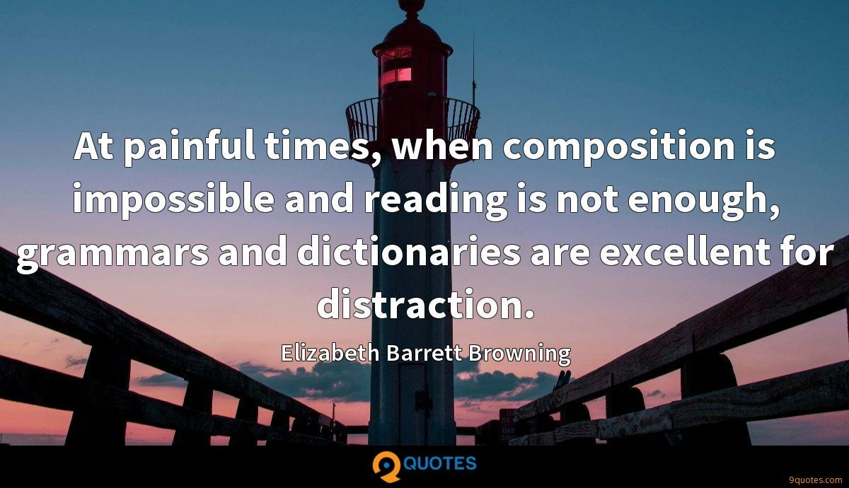 At painful times, when composition is impossible and reading is not enough, grammars and dictionaries are excellent for distraction.