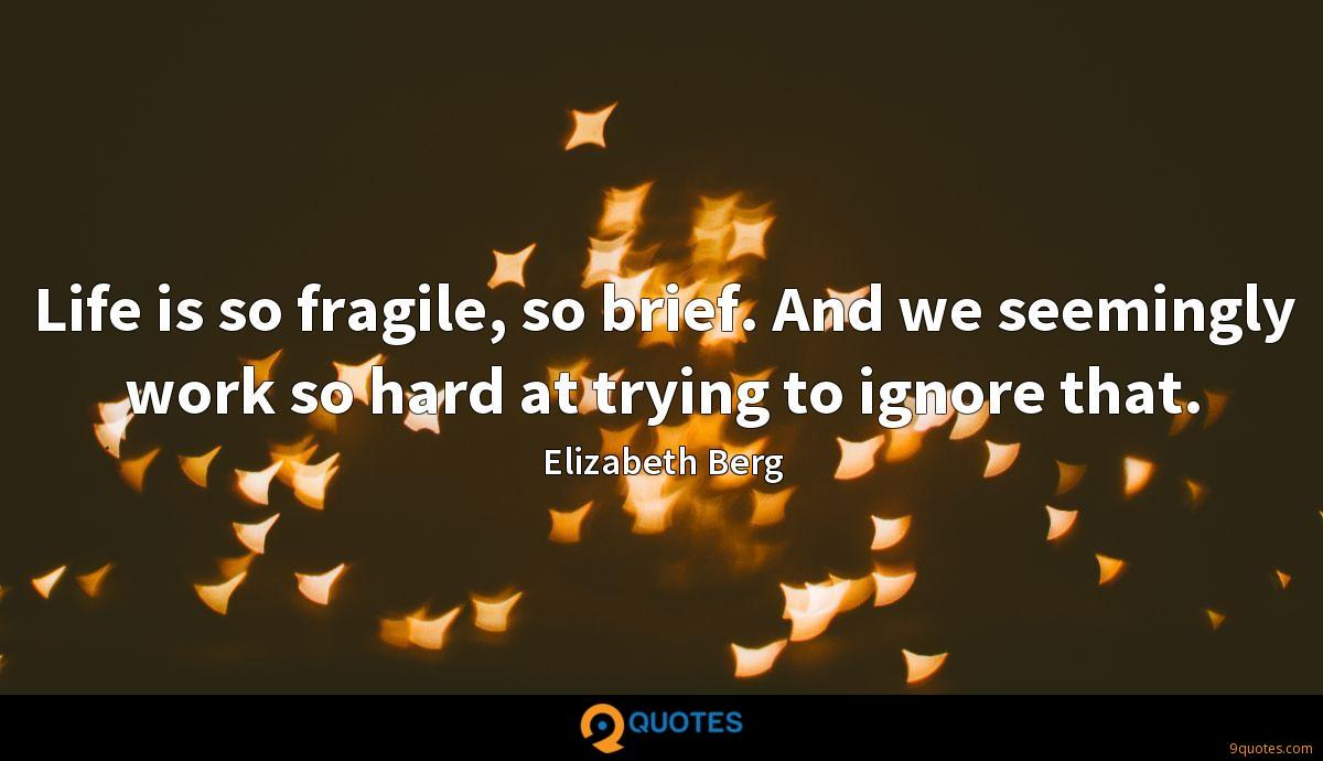 Life is so fragile, so brief. And we seemingly work so hard at trying to ignore that.