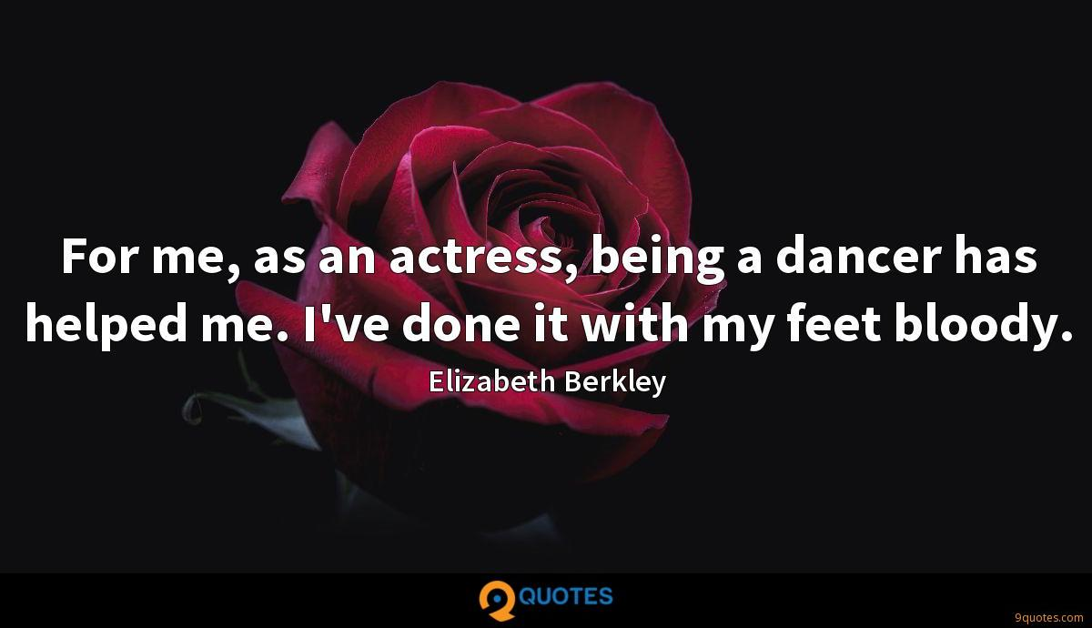 For me, as an actress, being a dancer has helped me. I've done it with my feet bloody.