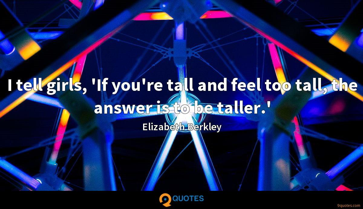I tell girls, 'If you're tall and feel too tall, the answer is to be taller.'