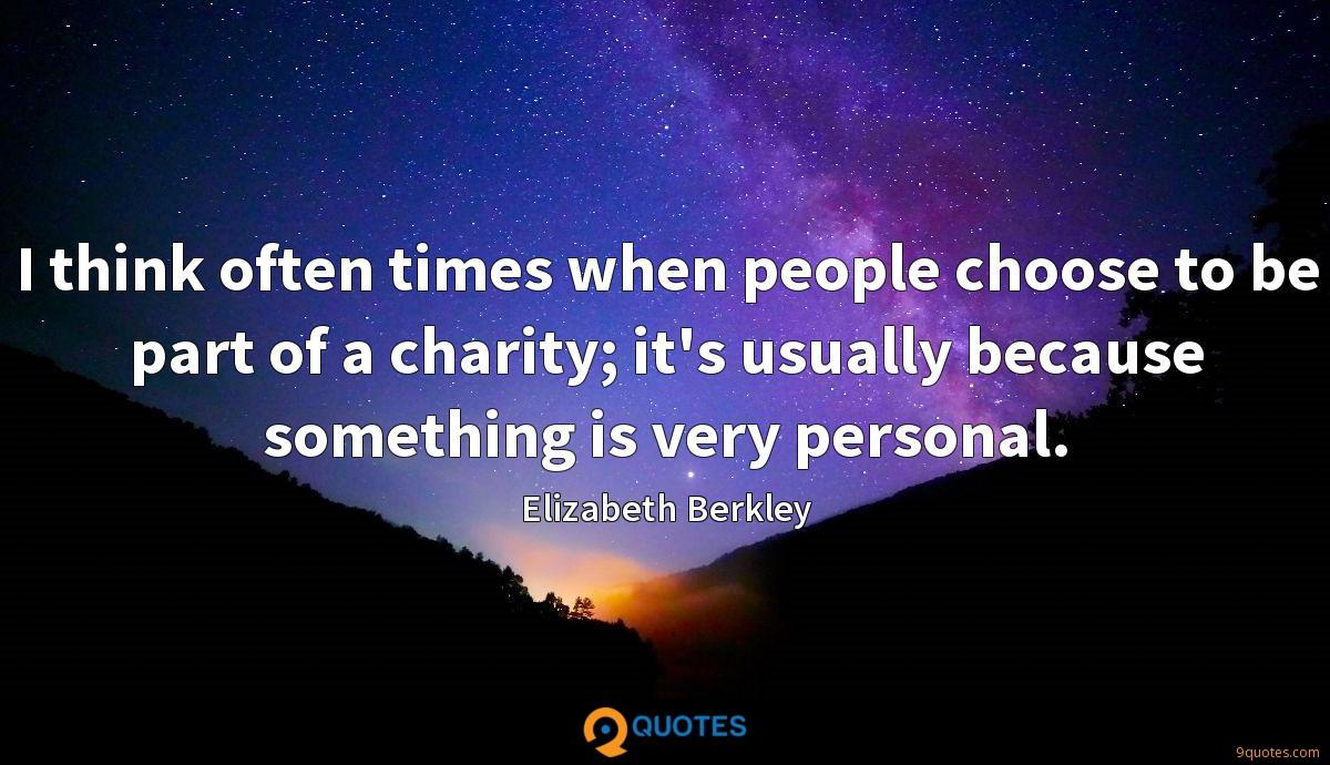 I think often times when people choose to be part of a charity; it's usually because something is very personal.