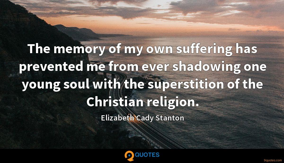 The memory of my own suffering has prevented me from ever shadowing one young soul with the superstition of the Christian religion.