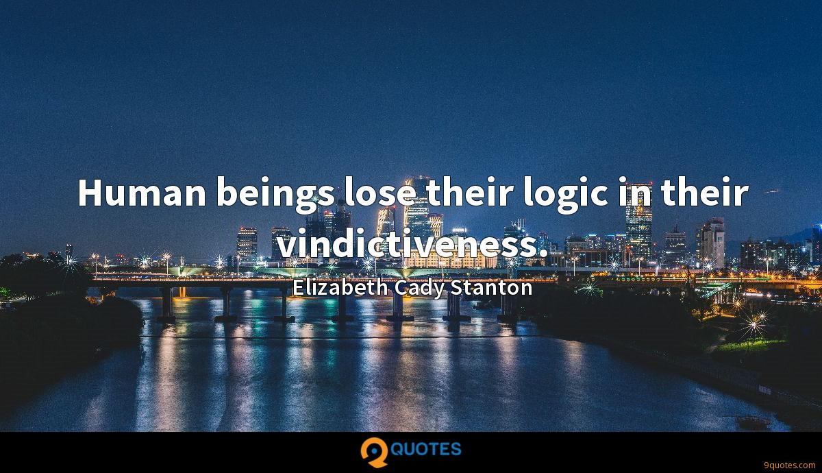 Human beings lose their logic in their vindictiveness.