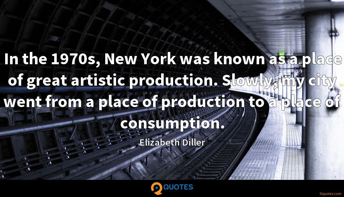 In the 1970s, New York was known as a place of great artistic production. Slowly, my city went from a place of production to a place of consumption.
