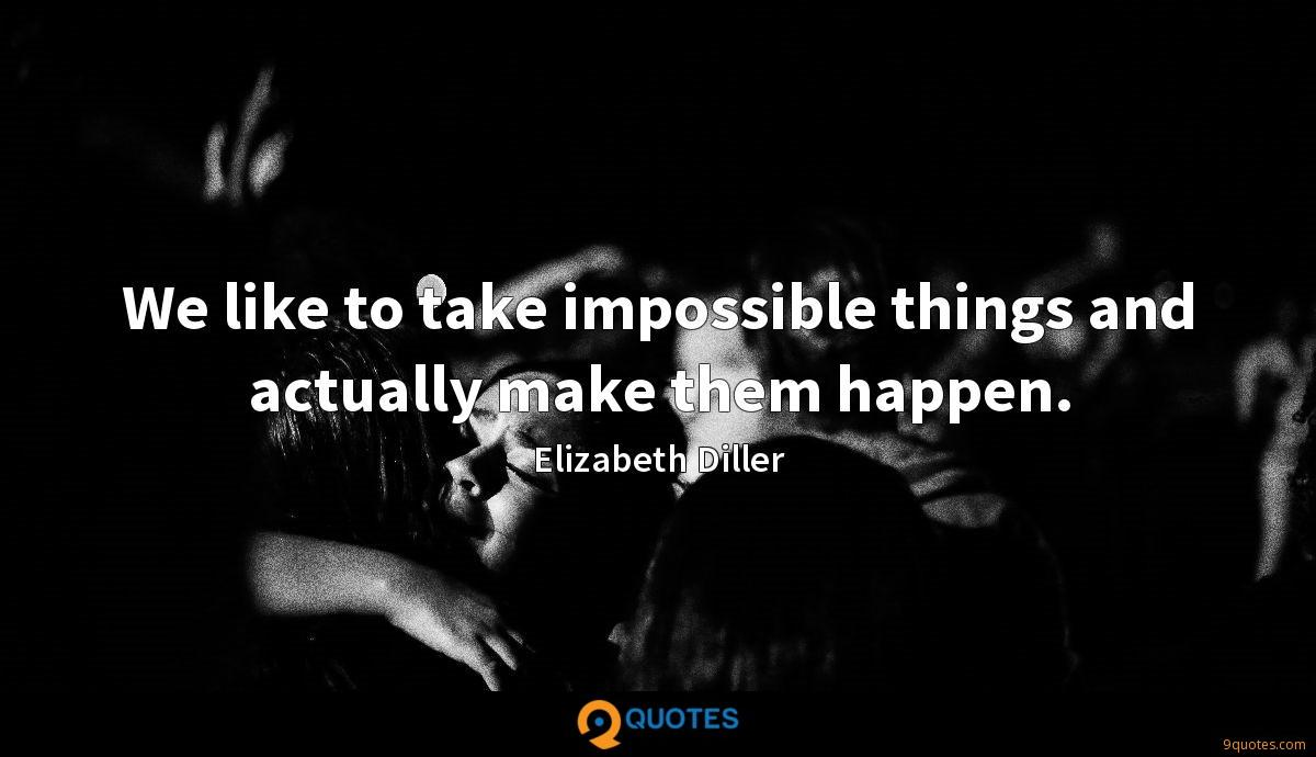 We like to take impossible things and actually make them happen.