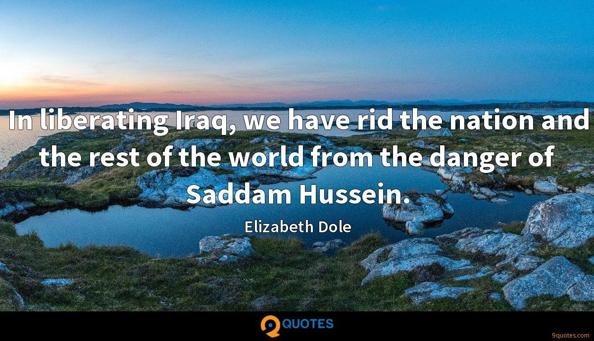 In liberating Iraq, we have rid the nation and the rest of the world from the danger of Saddam Hussein.