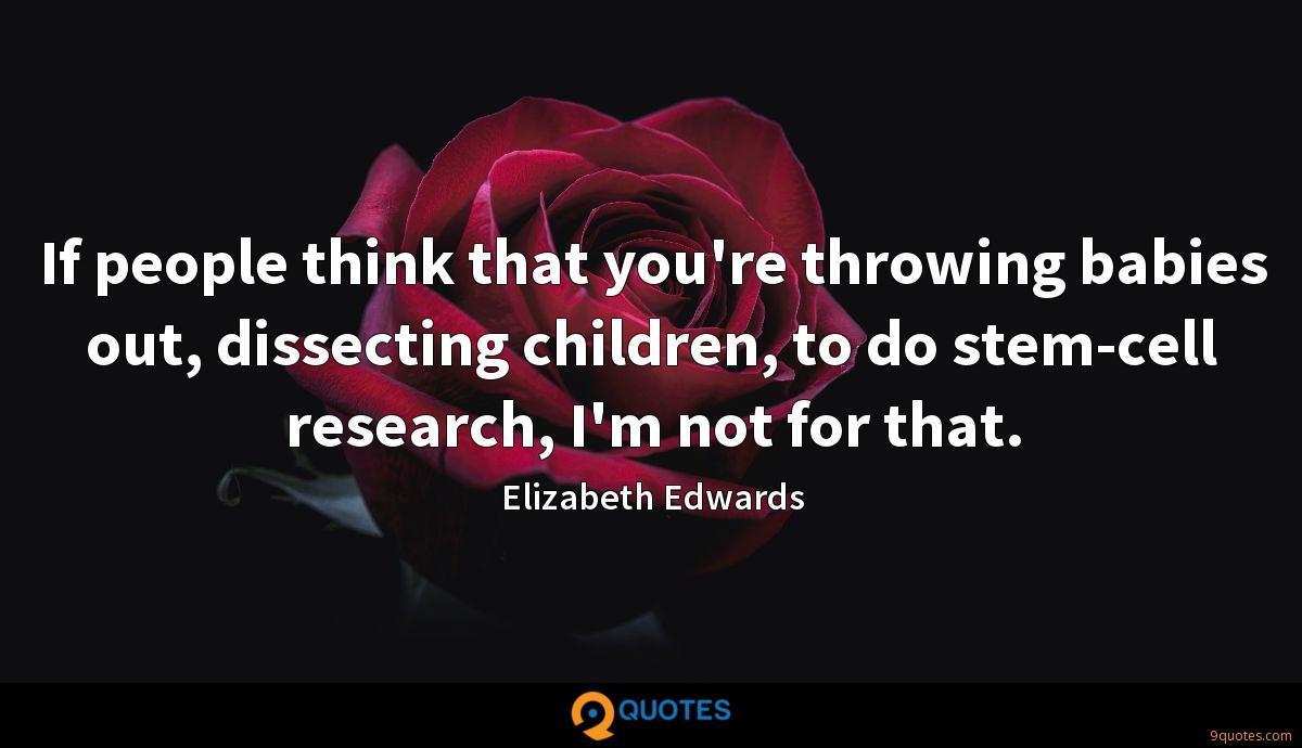 If people think that you're throwing babies out, dissecting children, to do stem-cell research, I'm not for that.