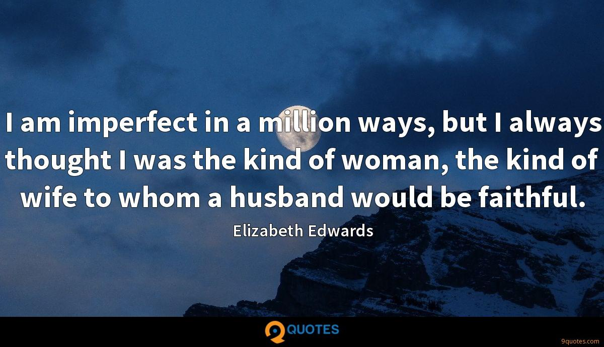 I am imperfect in a million ways, but I always thought I was the kind of woman, the kind of wife to whom a husband would be faithful.