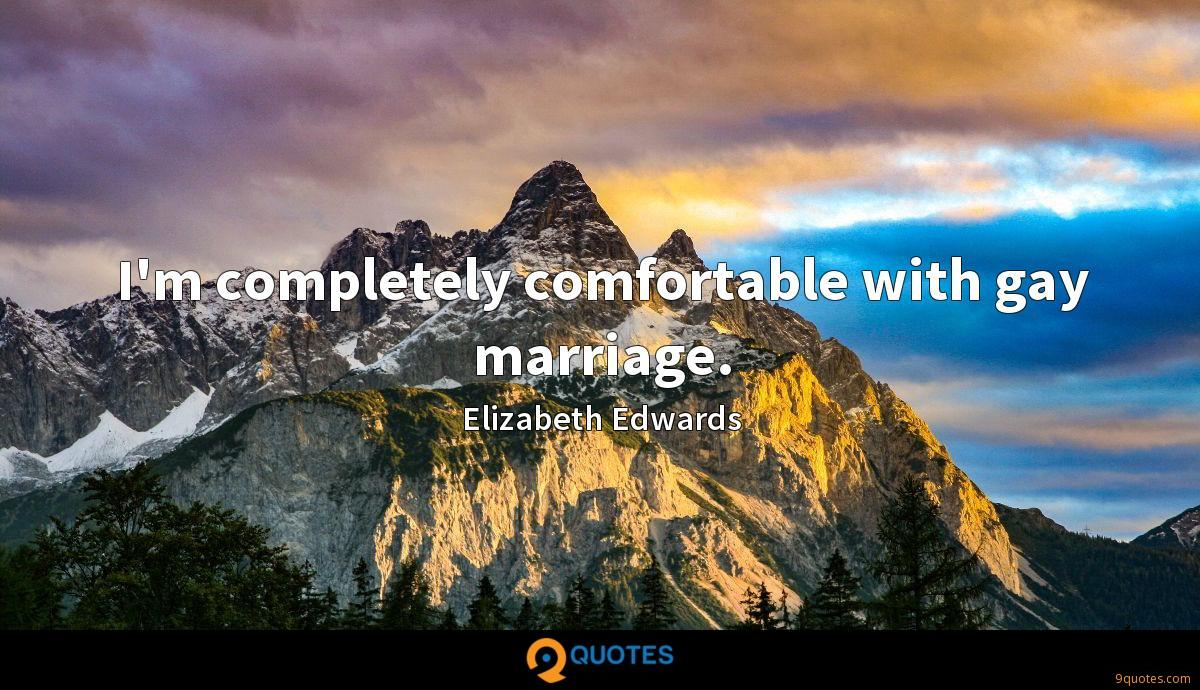 I'm completely comfortable with gay marriage.