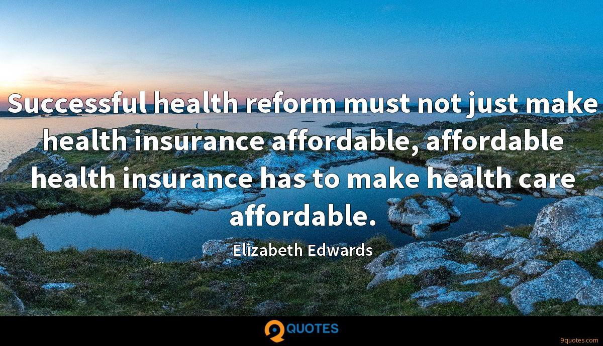 Successful health reform must not just make health insurance affordable, affordable health insurance has to make health care affordable.