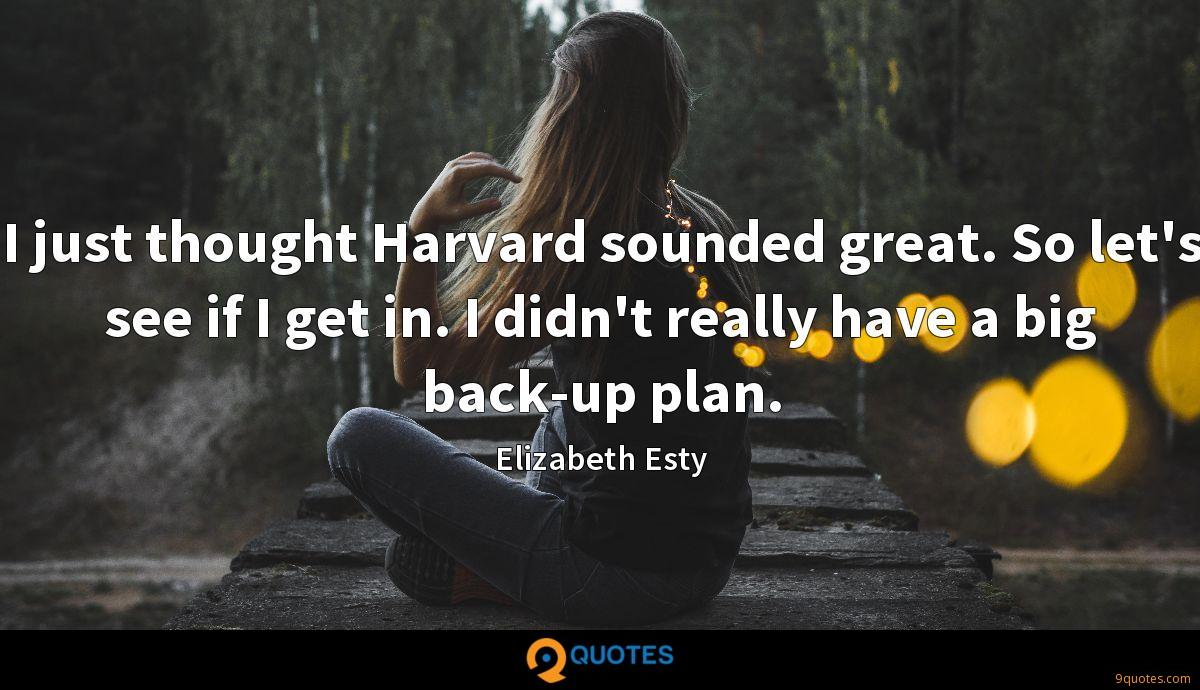 I just thought Harvard sounded great. So let's see if I get in. I didn't really have a big back-up plan.