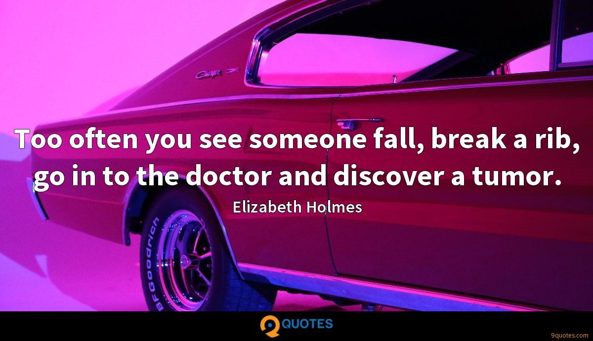 Too often you see someone fall, break a rib, go in to the doctor and discover a tumor.