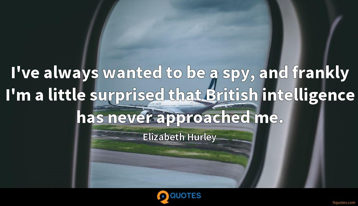 I've always wanted to be a spy, and frankly I'm a little surprised that British intelligence has never approached me.