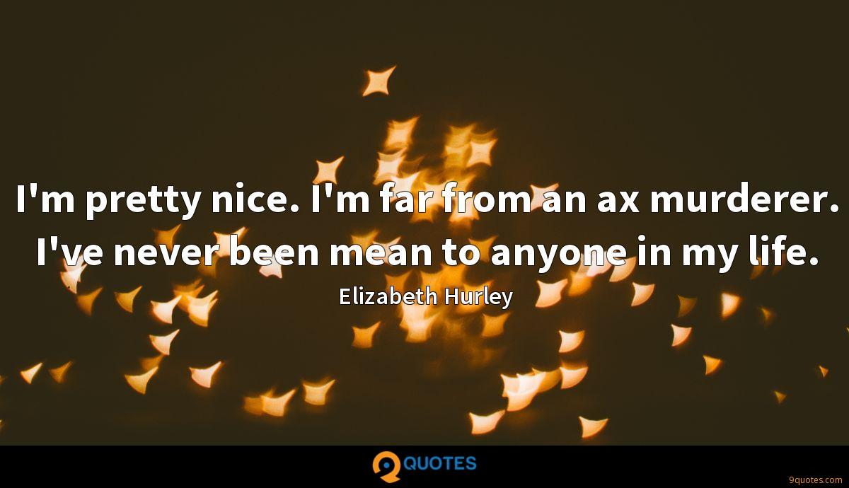 I'm pretty nice. I'm far from an ax murderer. I've never been mean to anyone in my life.