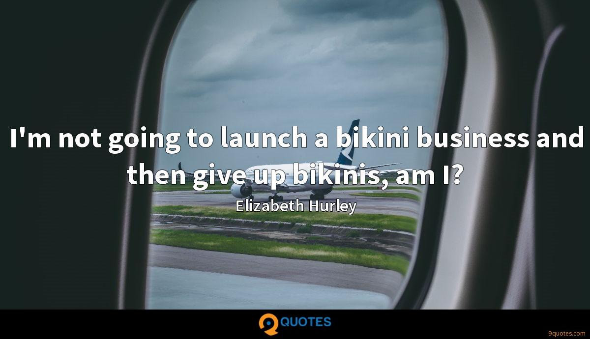 I'm not going to launch a bikini business and then give up bikinis, am I?