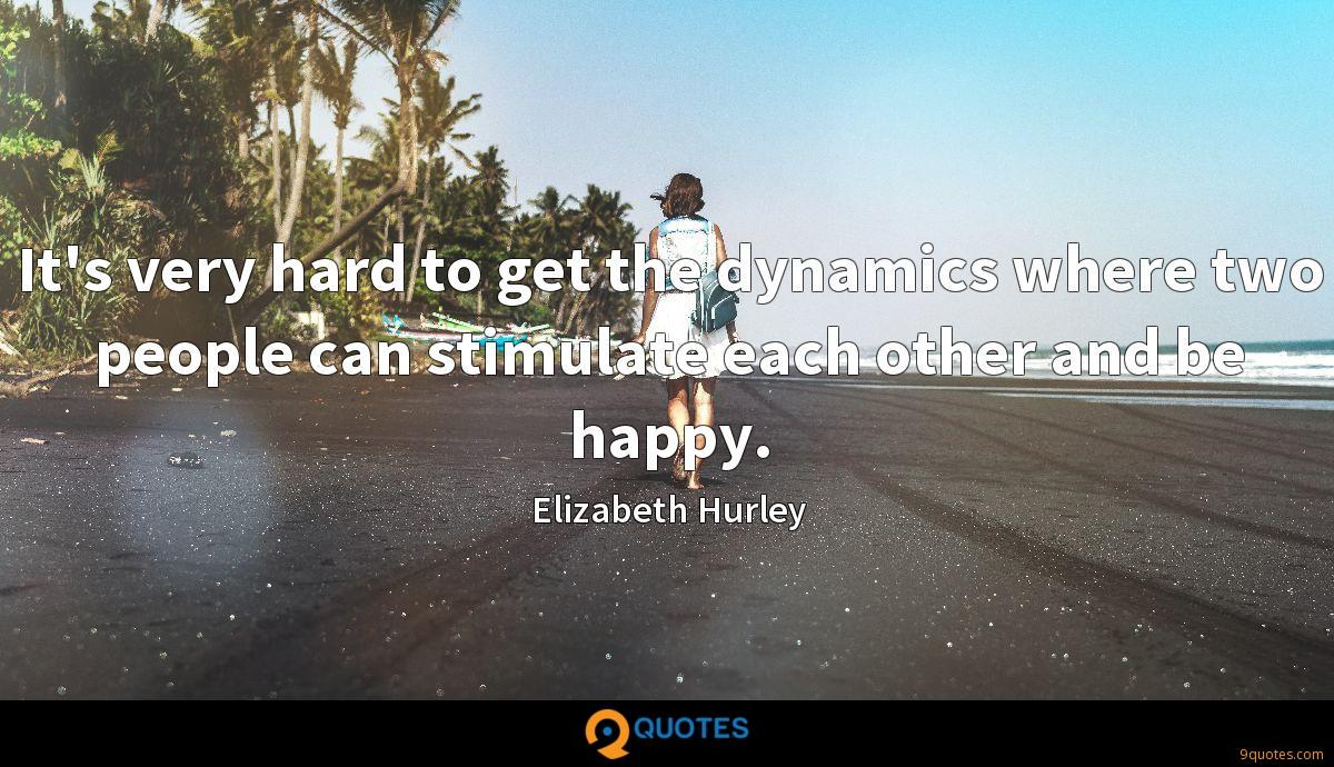 It's very hard to get the dynamics where two people can stimulate each other and be happy.