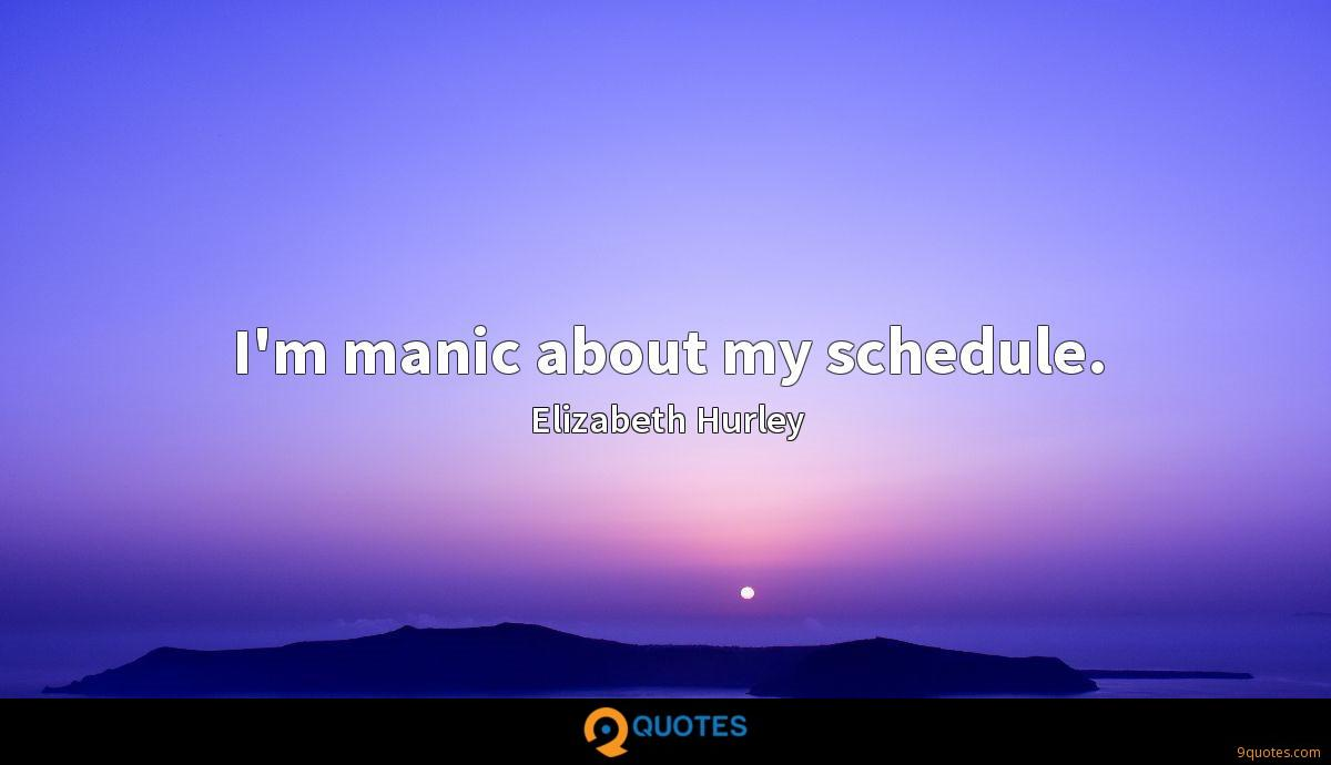 I'm manic about my schedule.
