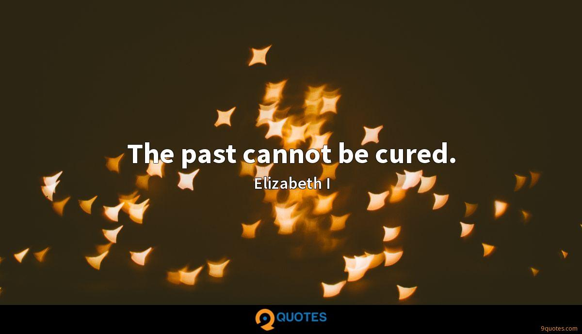 The past cannot be cured.