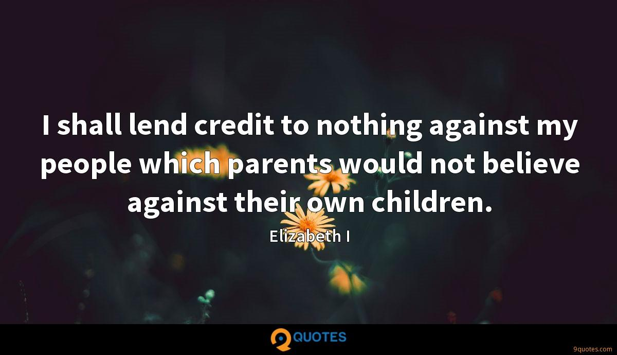 I shall lend credit to nothing against my people which parents would not believe against their own children.
