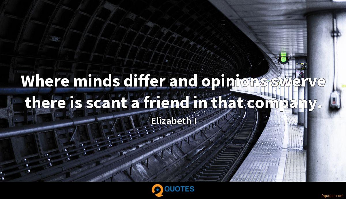Where minds differ and opinions swerve there is scant a friend in that company.