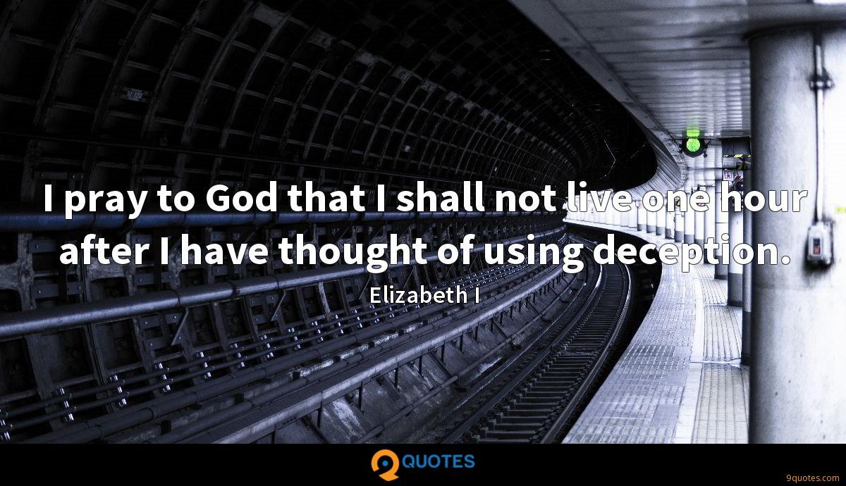 I pray to God that I shall not live one hour after I have thought of using deception.