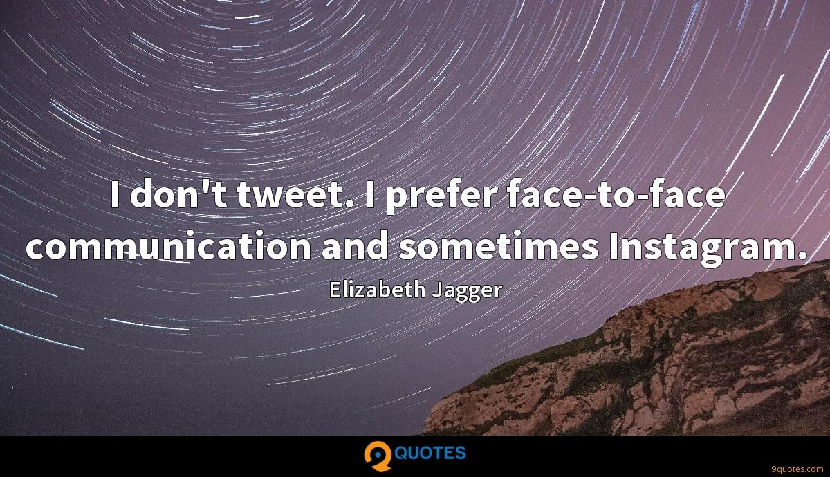I don't tweet. I prefer face-to-face communication and sometimes Instagram.