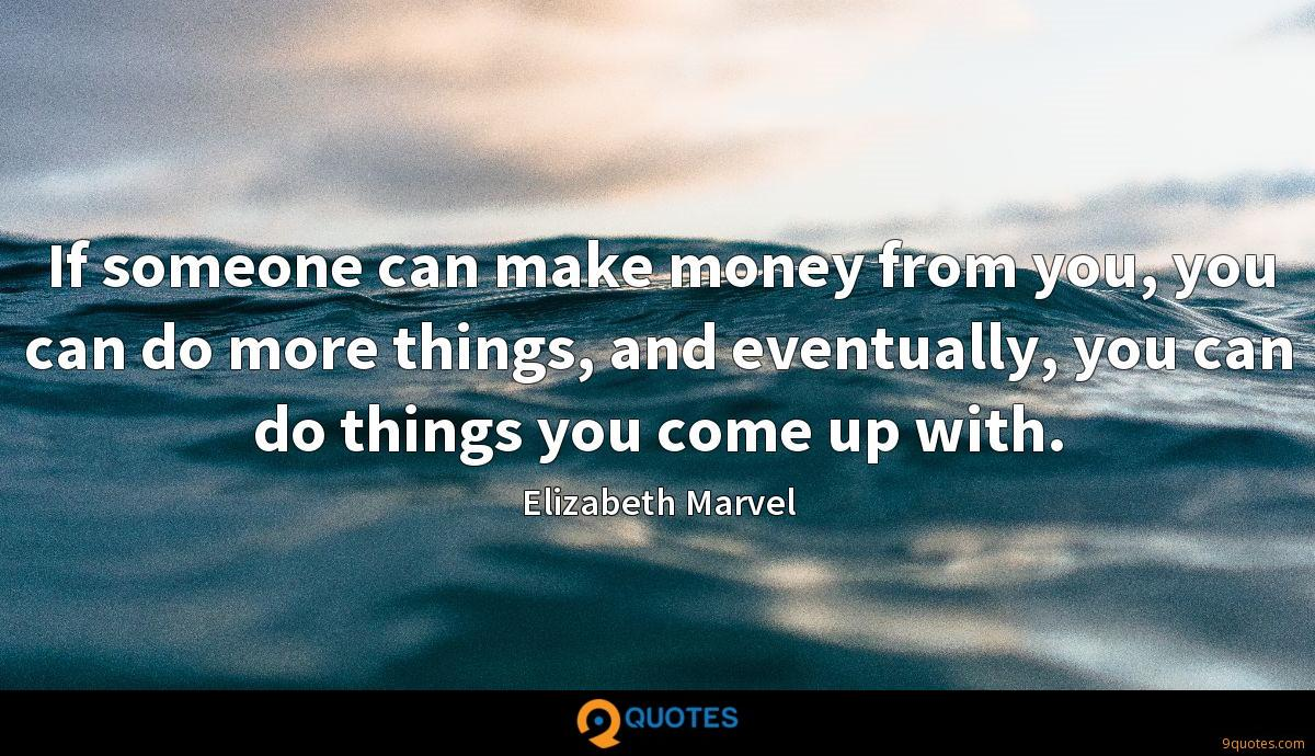 If someone can make money from you, you can do more things, and eventually, you can do things you come up with.