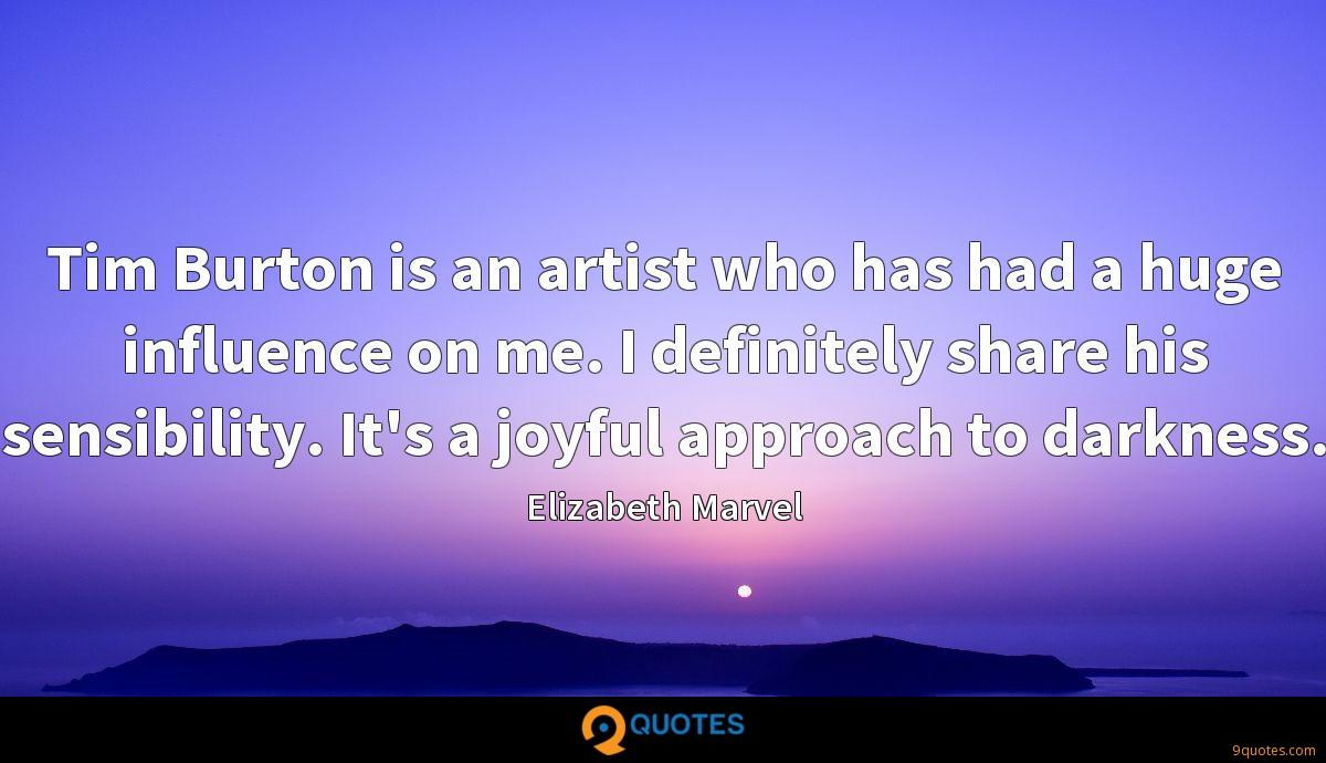Tim Burton is an artist who has had a huge influence on me. I definitely share his sensibility. It's a joyful approach to darkness.