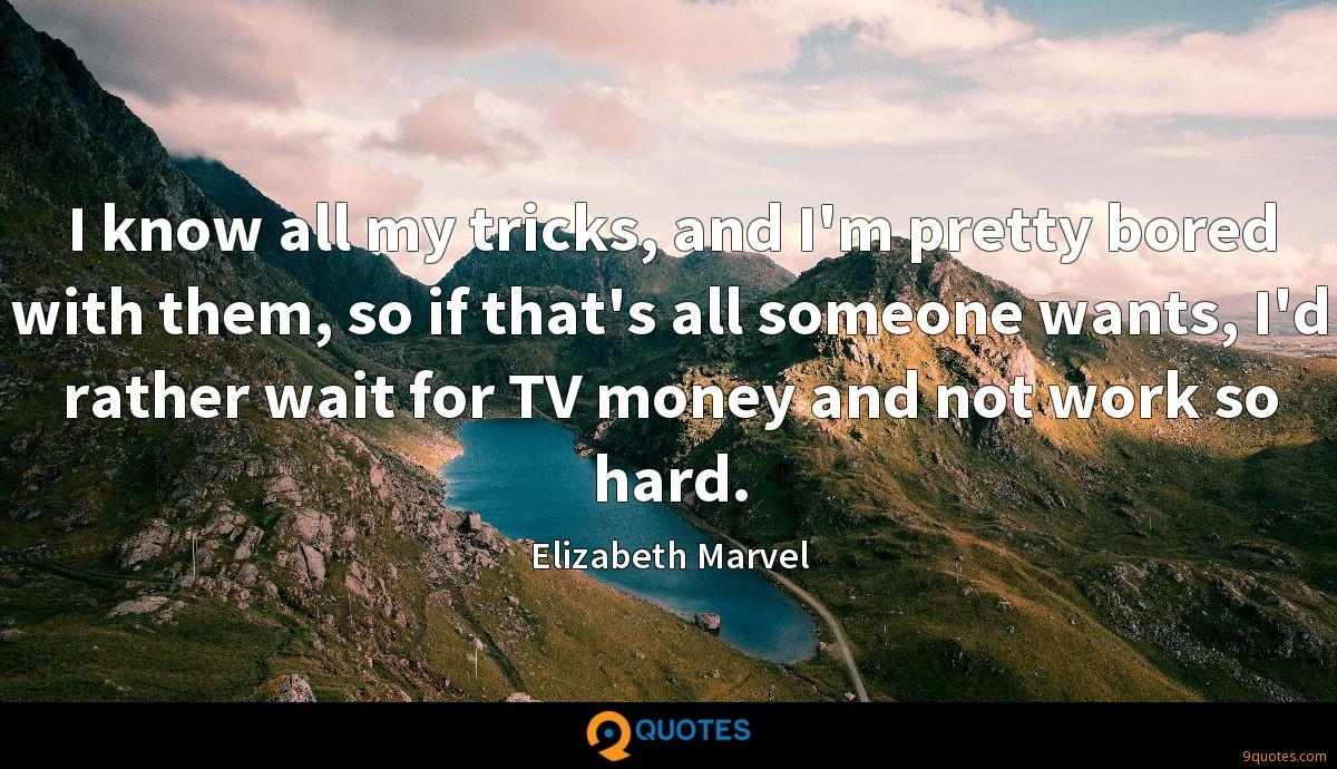 I know all my tricks, and I'm pretty bored with them, so if that's all someone wants, I'd rather wait for TV money and not work so hard.