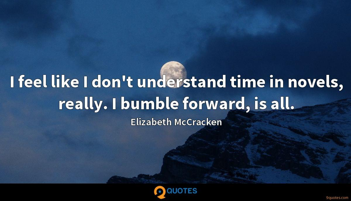 I feel like I don't understand time in novels, really. I bumble forward, is all.