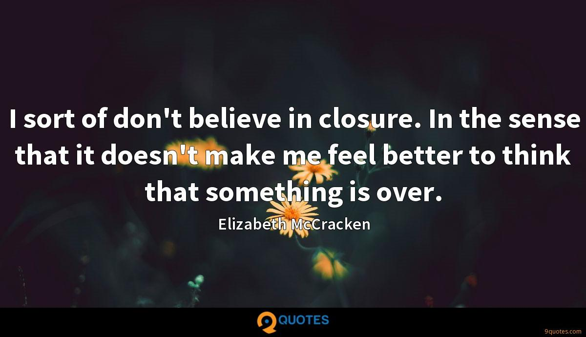 I sort of don't believe in closure. In the sense that it doesn't make me feel better to think that something is over.