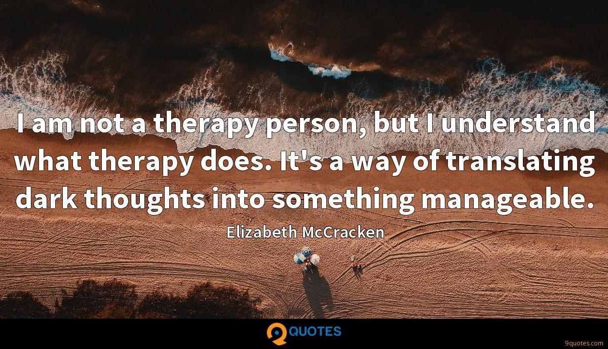 I am not a therapy person, but I understand what therapy does. It's a way of translating dark thoughts into something manageable.