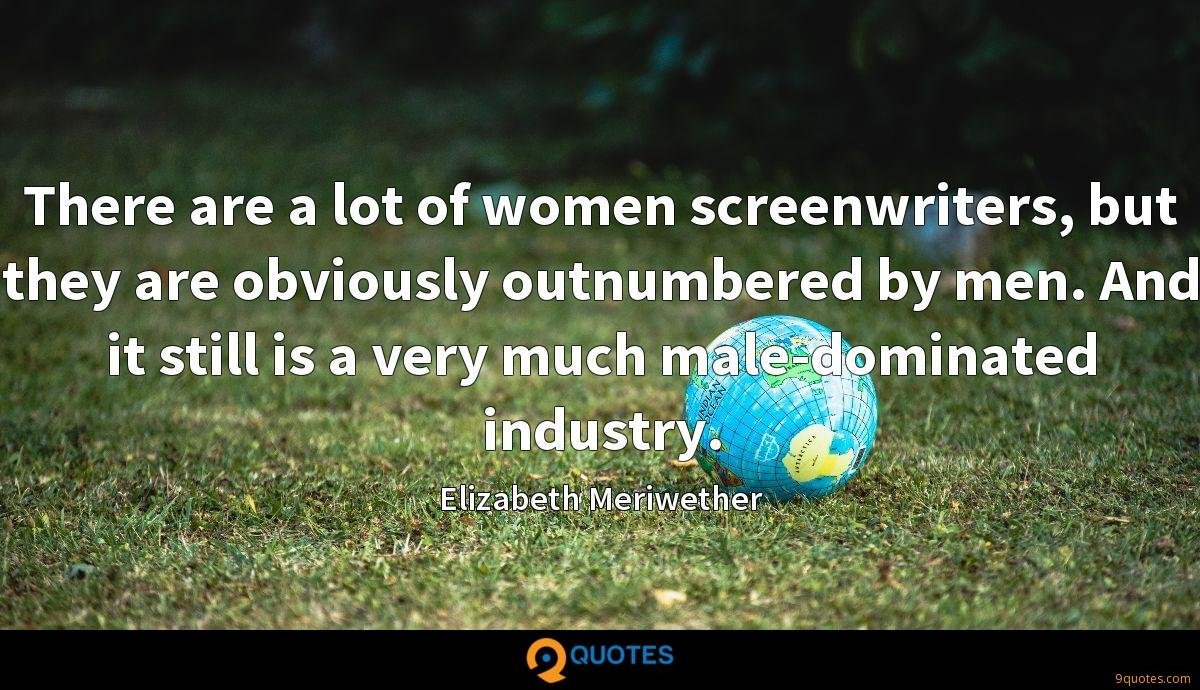 There are a lot of women screenwriters, but they are obviously outnumbered by men. And it still is a very much male-dominated industry.