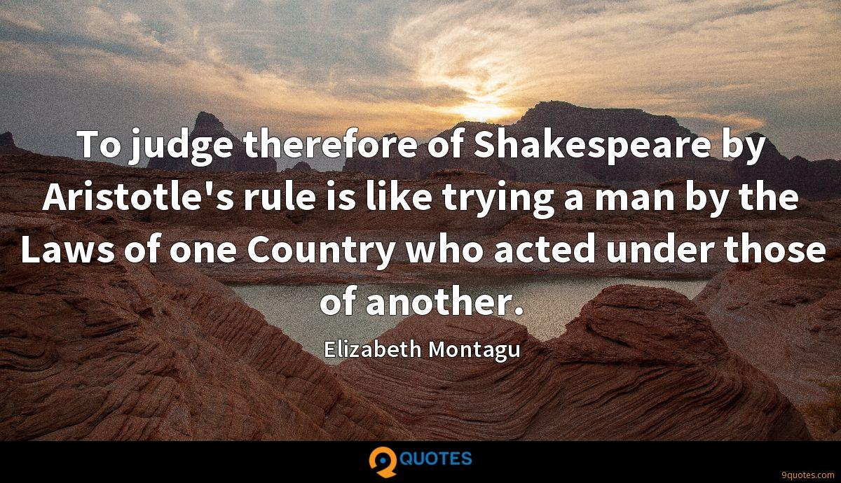 To judge therefore of Shakespeare by Aristotle's rule is like trying a man by the Laws of one Country who acted under those of another.